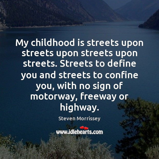 My childhood is streets upon streets upon streets upon streets. Streets to Steven Morrissey Picture Quote