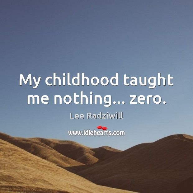 My childhood taught me nothing… zero. Image