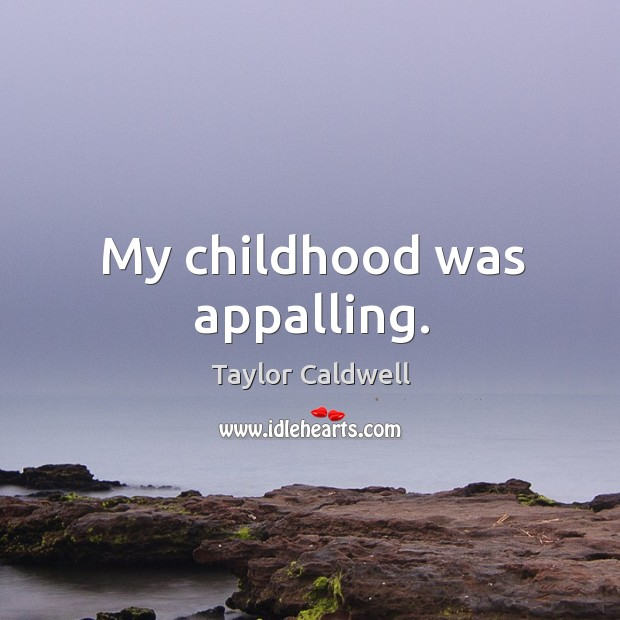 My childhood was appalling. Taylor Caldwell Picture Quote