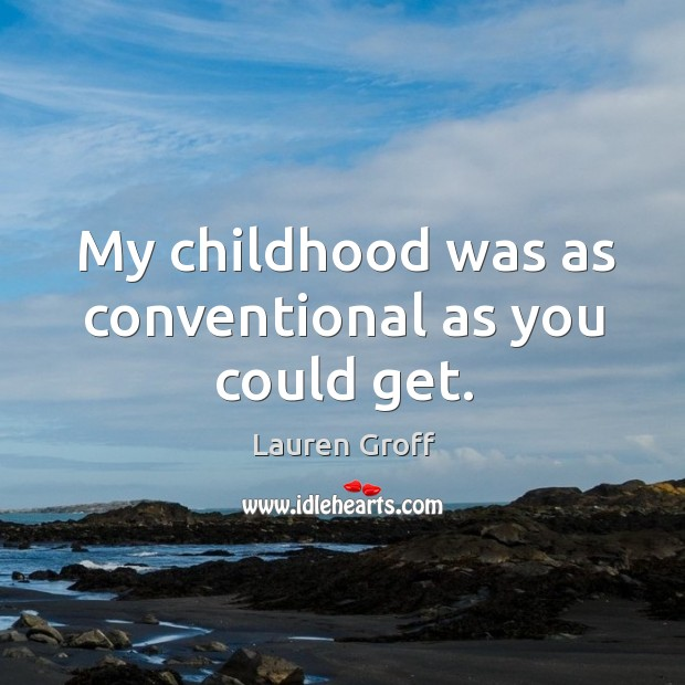 My childhood was as conventional as you could get. Lauren Groff Picture Quote
