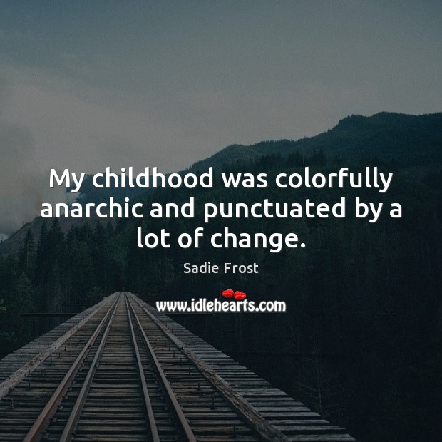 My childhood was colorfully anarchic and punctuated by a lot of change. Image