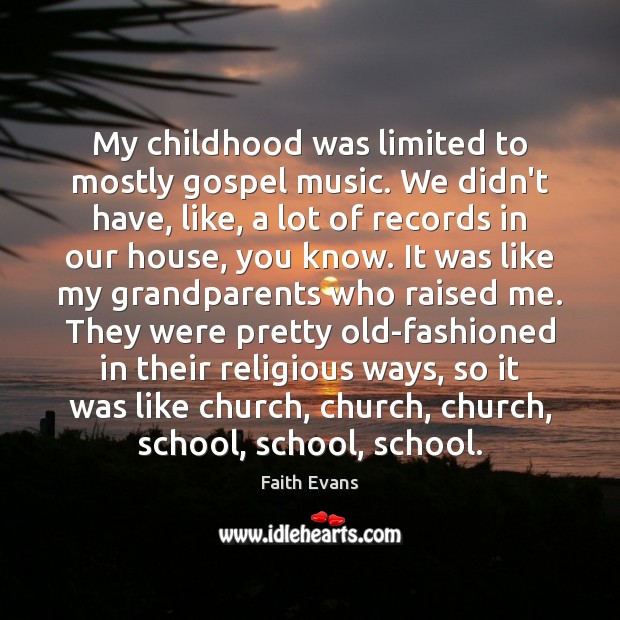 My childhood was limited to mostly gospel music. We didn't have, like, Image