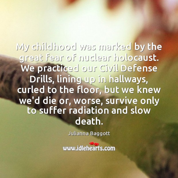 My childhood was marked by the great fear of nuclear holocaust. We Julianna Baggott Picture Quote