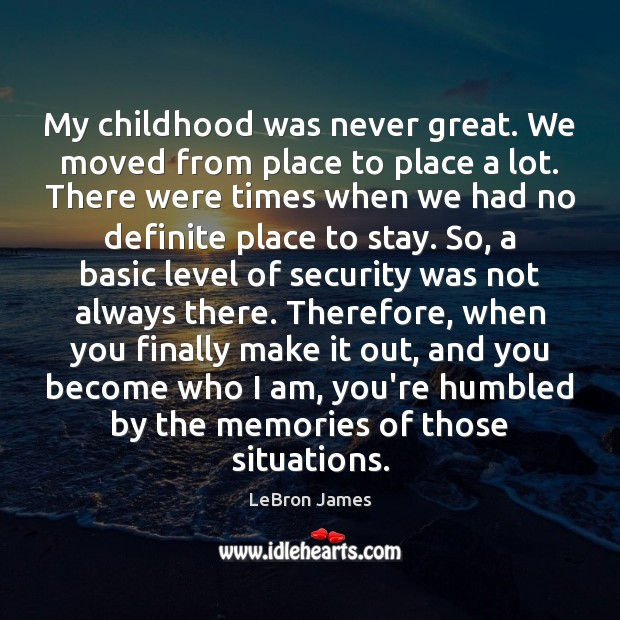 My childhood was never great. We moved from place to place a LeBron James Picture Quote