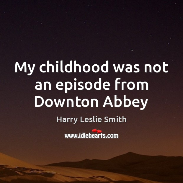 Image, My childhood was not an episode from Downton Abbey