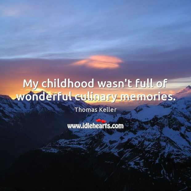 My childhood wasn't full of wonderful culinary memories. Thomas Keller Picture Quote