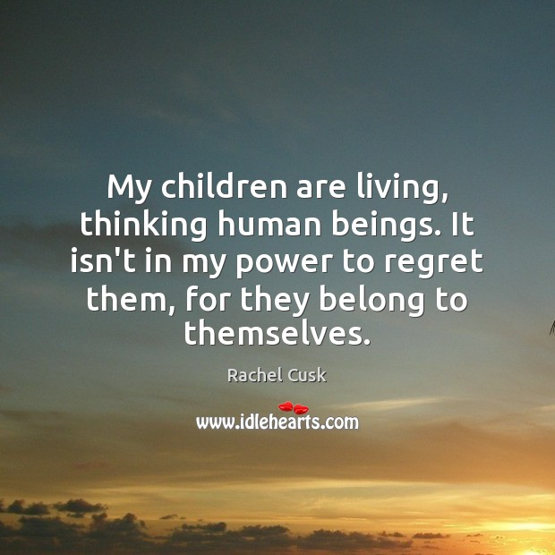 My children are living, thinking human beings. It isn't in my power Rachel Cusk Picture Quote