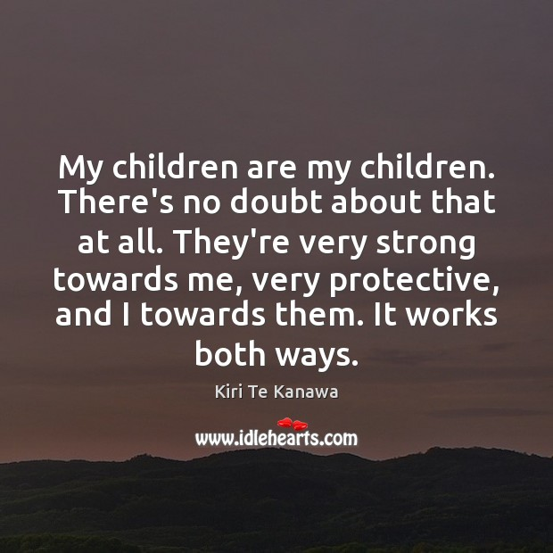My children are my children. There's no doubt about that at all. Kiri Te Kanawa Picture Quote