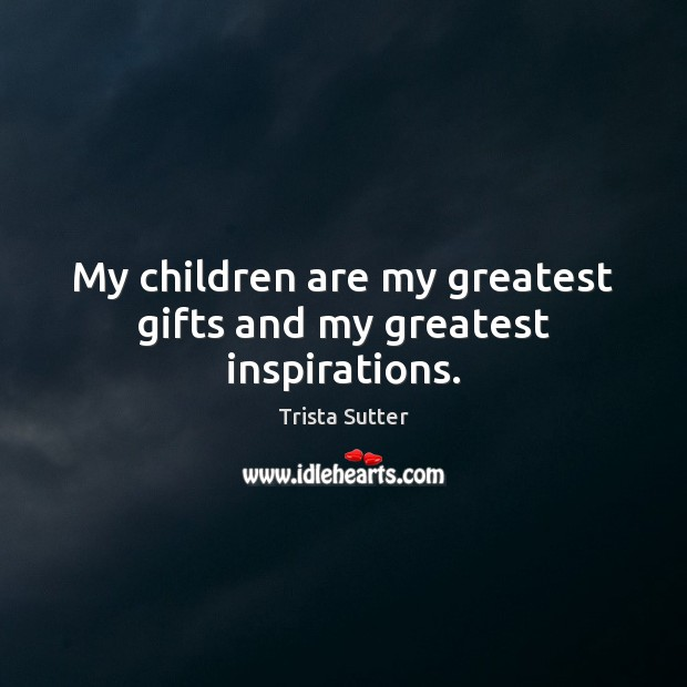 Image, My children are my greatest gifts and my greatest inspirations.