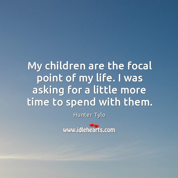 My children are the focal point of my life. I was asking for a little more time to spend with them. Hunter Tylo Picture Quote