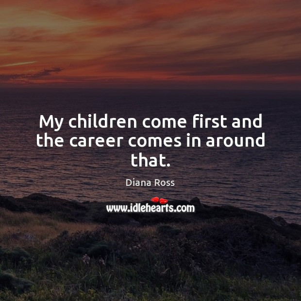 My children come first and the career comes in around that. Diana Ross Picture Quote