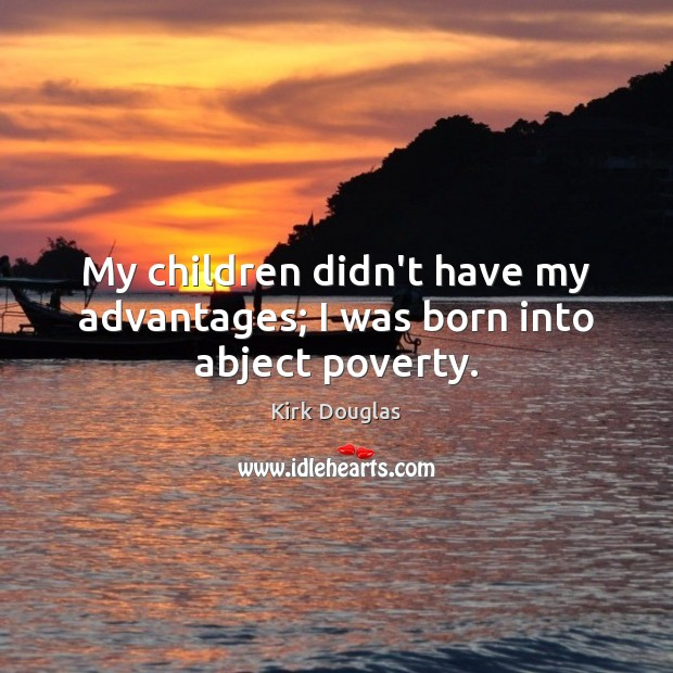 My children didn't have my advantages; I was born into abject poverty. Kirk Douglas Picture Quote