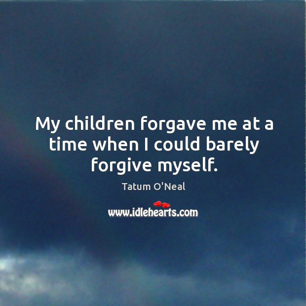 My children forgave me at a time when I could barely forgive myself. Tatum O'Neal Picture Quote