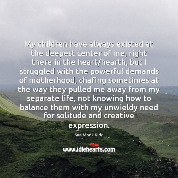 My children have always existed at the deepest center of me, right Image