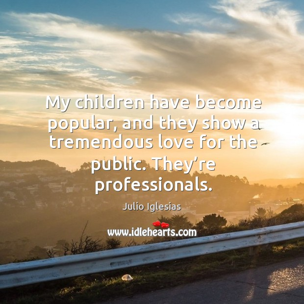 My children have become popular, and they show a tremendous love for the public. Julio Iglesias Picture Quote