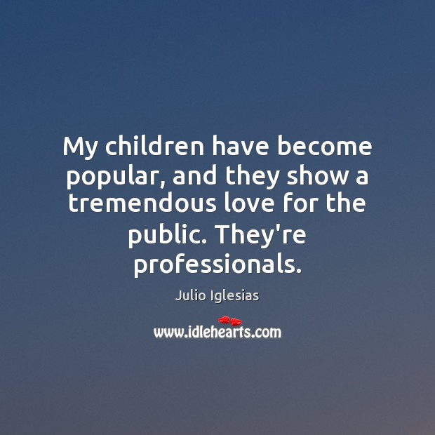 My children have become popular, and they show a tremendous love for Julio Iglesias Picture Quote