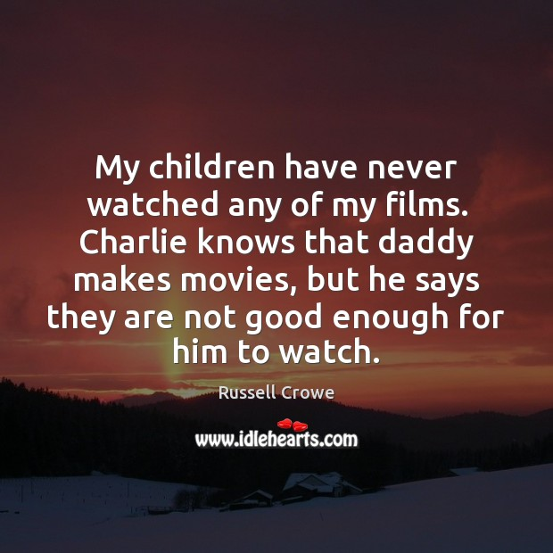 Image, My children have never watched any of my films. Charlie knows that