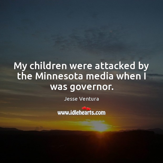 My children were attacked by the Minnesota media when I was governor. Jesse Ventura Picture Quote