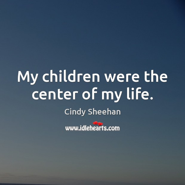 My children were the center of my life. Cindy Sheehan Picture Quote