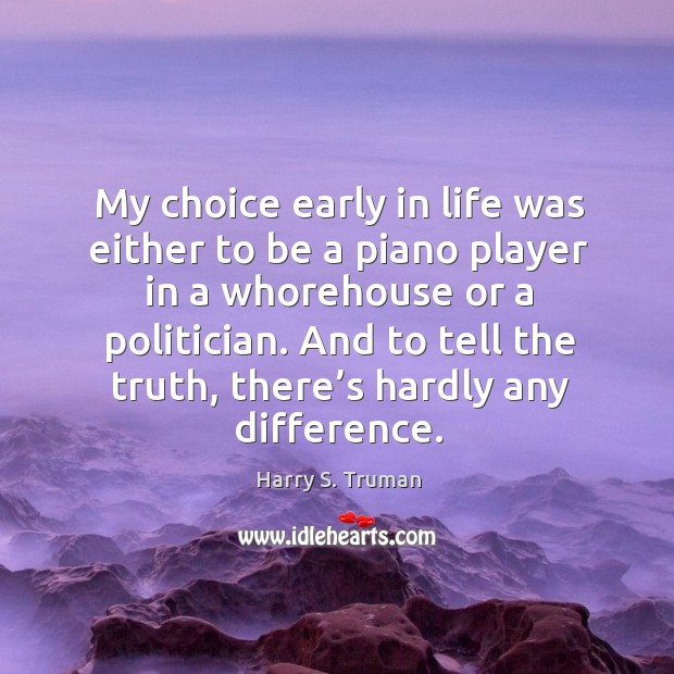My choice early in life was either to be a piano player Image