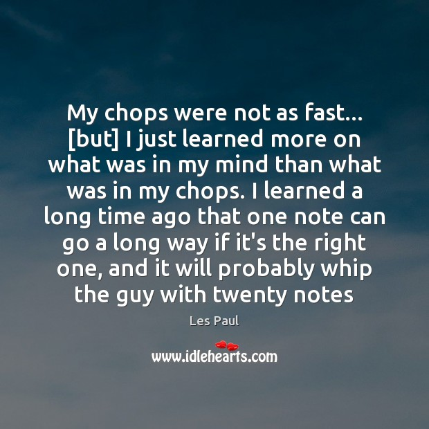 My chops were not as fast… [but] I just learned more on Les Paul Picture Quote