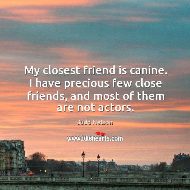 My closest friend is canine. I have precious few close friends, and most of them are not actors. Image