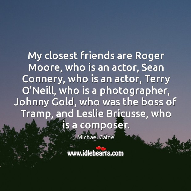 My closest friends are Roger Moore, who is an actor, Sean Connery, Image