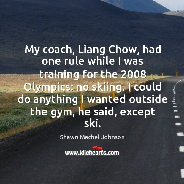 My coach, liang chow, had one rule while I was training for the 2008 olympics: Shawn Machel Johnson Picture Quote
