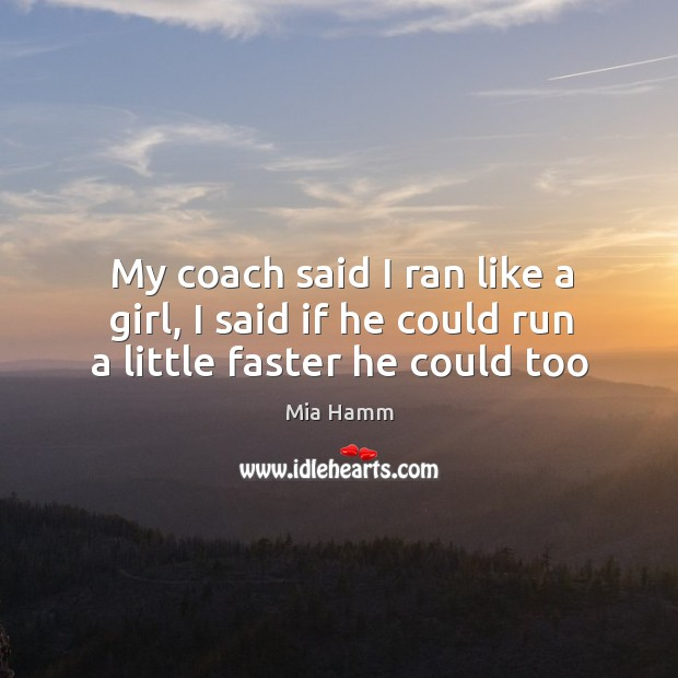 My coach said I ran like a girl, I said if he could run a little faster he could too Image