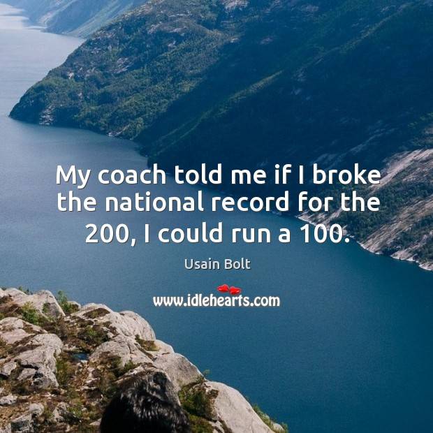 My coach told me if I broke the national record for the 200, I could run a 100. Image