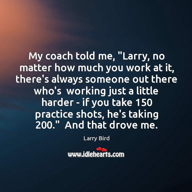 """My coach told me, """"Larry, no matter how much you work at Larry Bird Picture Quote"""