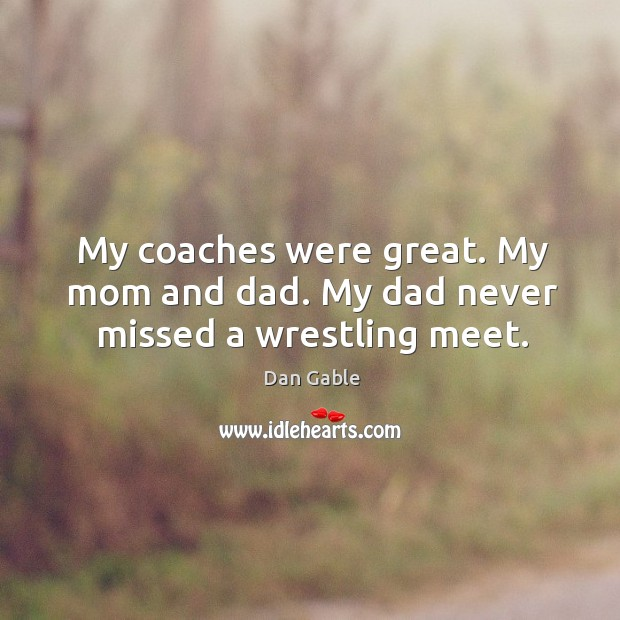 My coaches were great. My mom and dad. My dad never missed a wrestling meet. Image