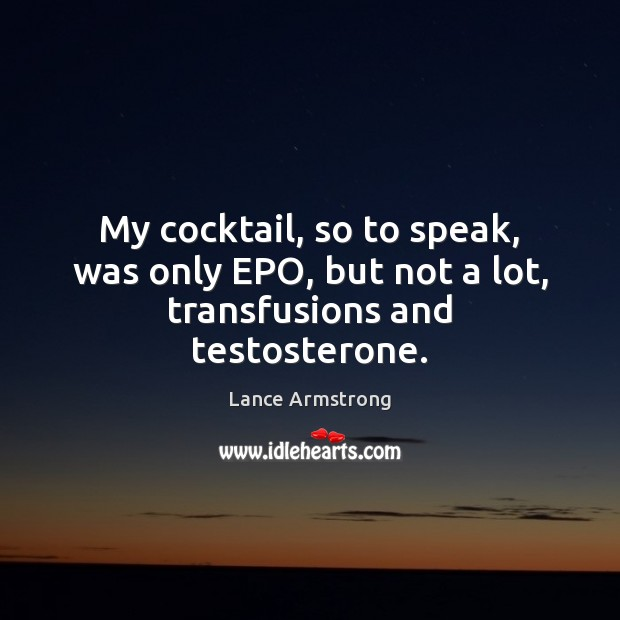 My cocktail, so to speak, was only EPO, but not a lot, transfusions and testosterone. Lance Armstrong Picture Quote