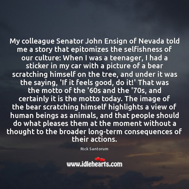 My colleague Senator John Ensign of Nevada told me a story that Rick Santorum Picture Quote