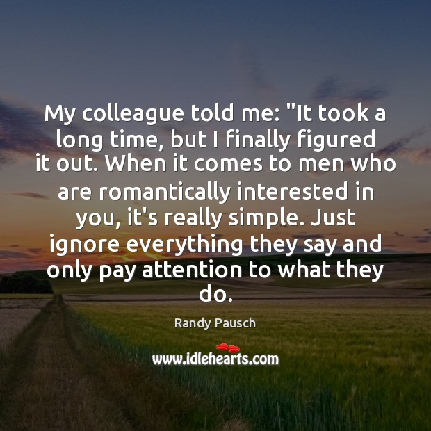 "My colleague told me: ""It took a long time, but I finally Randy Pausch Picture Quote"