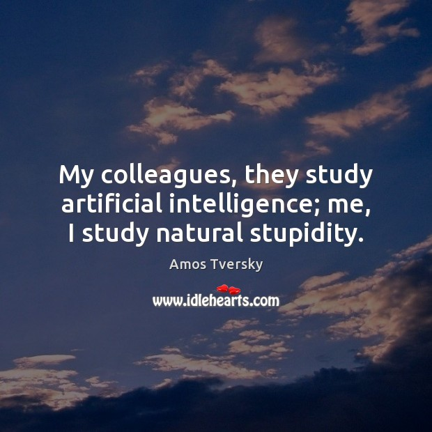 Image, My colleagues, they study artificial intelligence; me, I study natural stupidity.