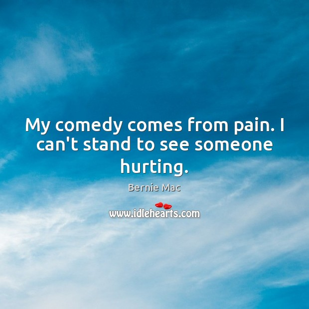 My comedy comes from pain. I can't stand to see someone hurting. Image