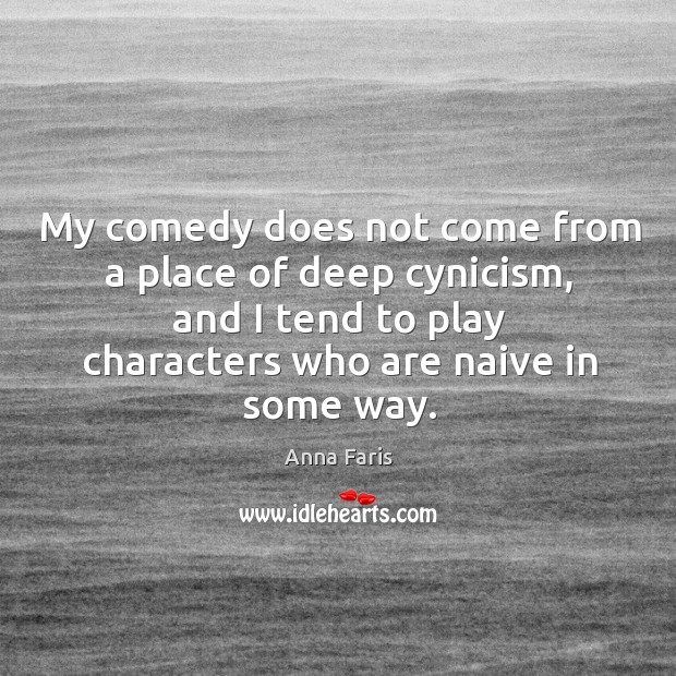 My comedy does not come from a place of deep cynicism, and I tend to play characters Image