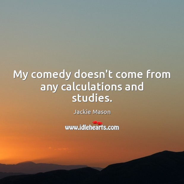 Image, My comedy doesn't come from any calculations and studies.