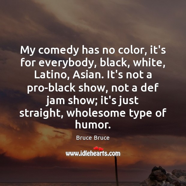 Image, My comedy has no color, it's for everybody, black, white, Latino, Asian.