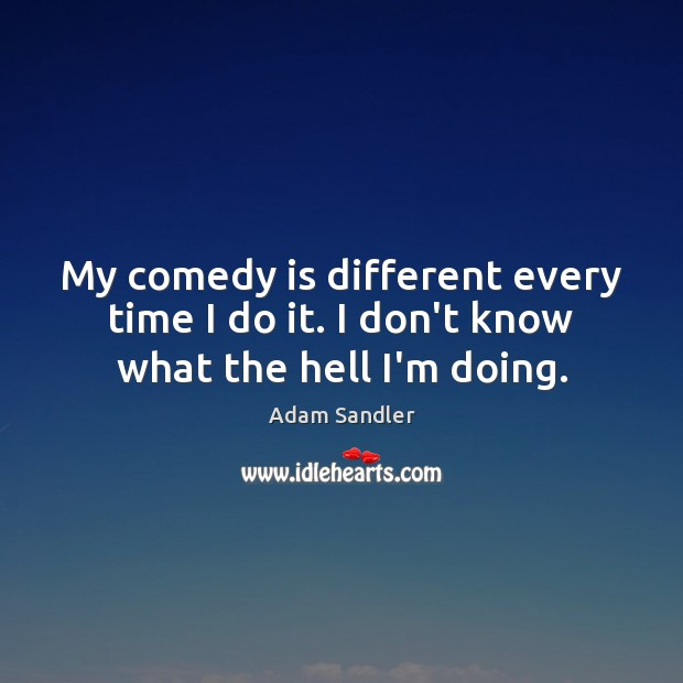 My comedy is different every time I do it. I don't know what the hell I'm doing. Adam Sandler Picture Quote