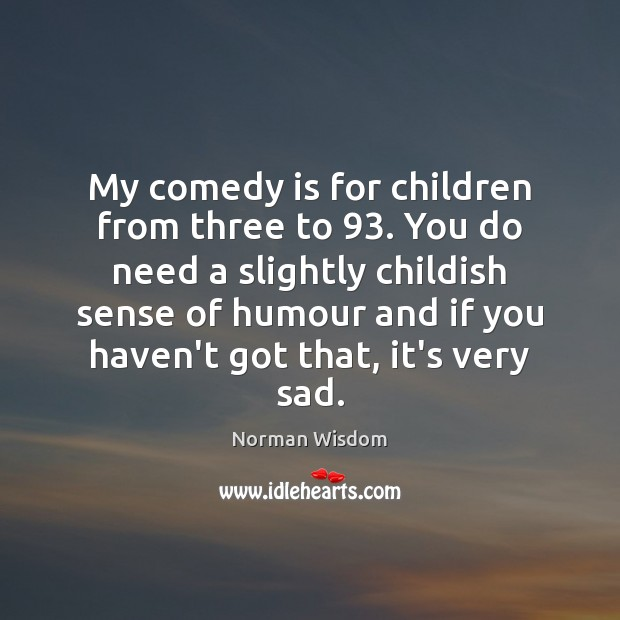 My comedy is for children from three to 93. You do need a Norman Wisdom Picture Quote