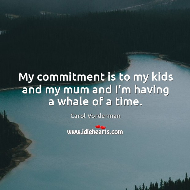 My commitment is to my kids and my mum and I'm having a whale of a time. Carol Vorderman Picture Quote