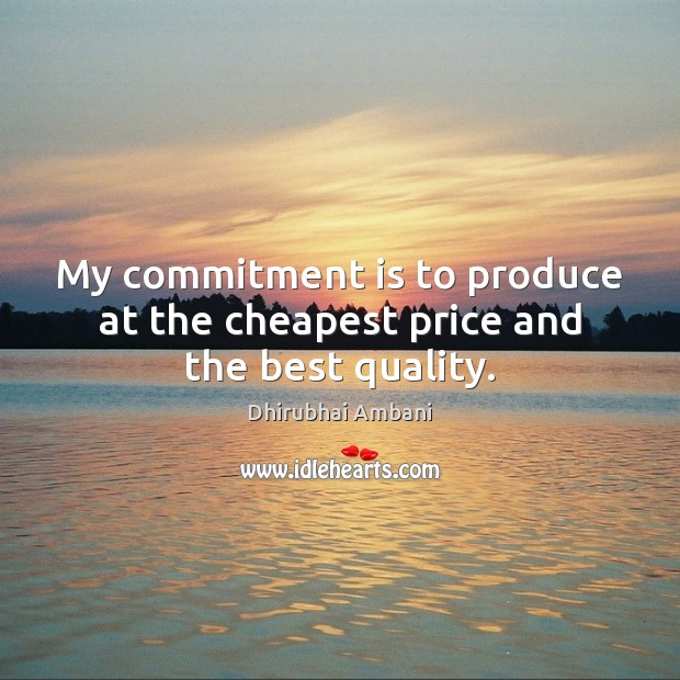 My commitment is to produce at the cheapest price and the best quality. Dhirubhai Ambani Picture Quote