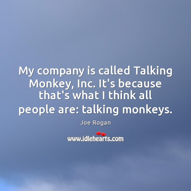 My company is called Talking Monkey, Inc. It's because that's what I Joe Rogan Picture Quote