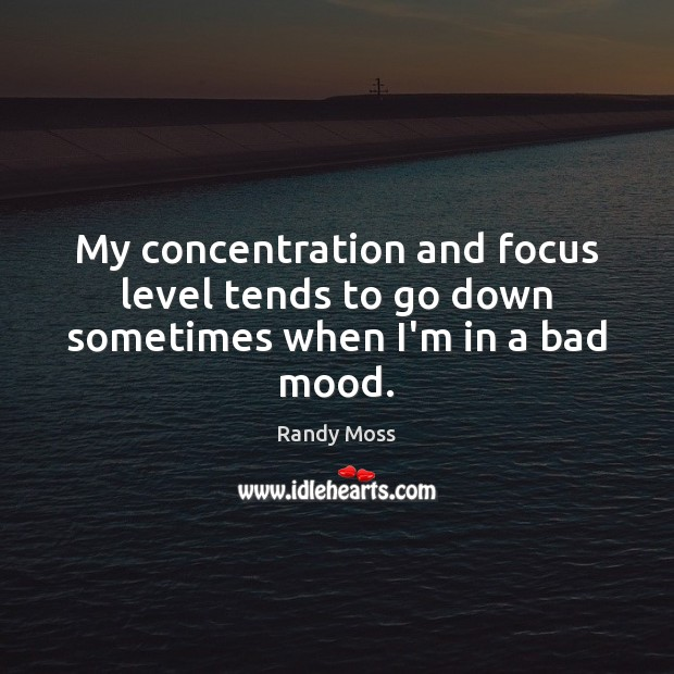 My concentration and focus level tends to go down sometimes when I'm in a bad mood. Image
