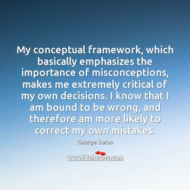 My conceptual framework, which basically emphasizes the importance of misconceptions, makes me George Soros Picture Quote