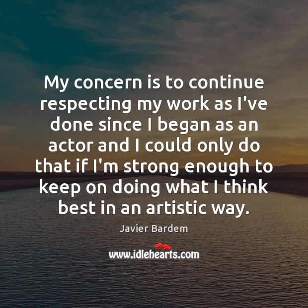 My concern is to continue respecting my work as I've done since Javier Bardem Picture Quote