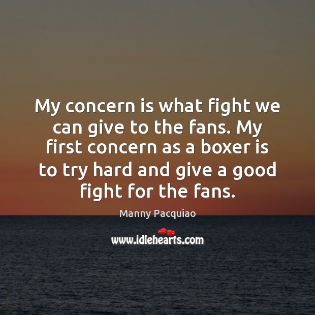 My concern is what fight we can give to the fans. My Manny Pacquiao Picture Quote
