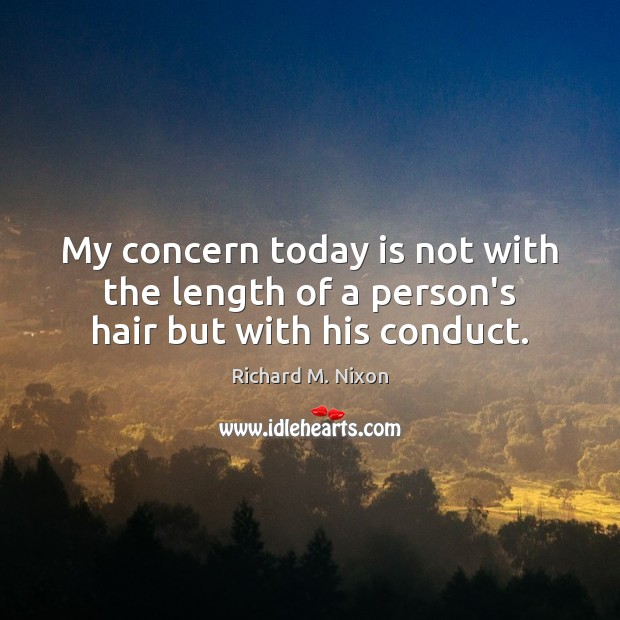 My concern today is not with the length of a person's hair but with his conduct. Richard M. Nixon Picture Quote